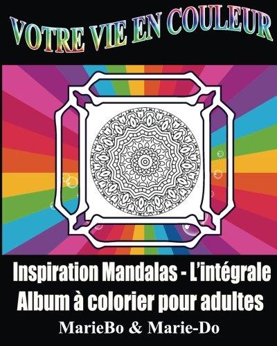 Votre Vie en couleur: Inspiration Mandalas l'Intégrale par Marie-Do et MarieBo