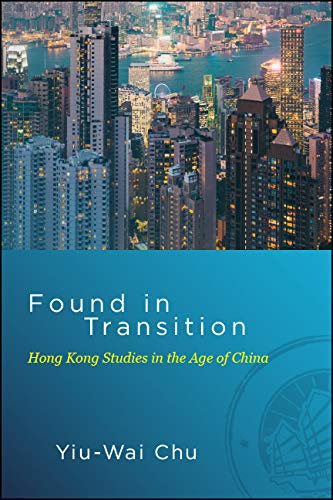 Found in Transition: Hong Kong Studies in the Age of China (SUNY series in Global Modernity) (English Edition)