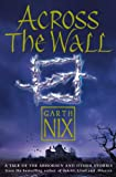 Across The Wall A Tale Of The Abhorsen And Other Stories