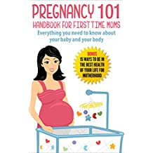 Pregnancy : Pregnancy 101 Handbook For First Time Moms - Everything You Need To Know About Your Baby And Your Body: Bonus - 15 Ways to (Pregnancy, Pregnancy ... Pregnant, Motherhood) (English Edition)