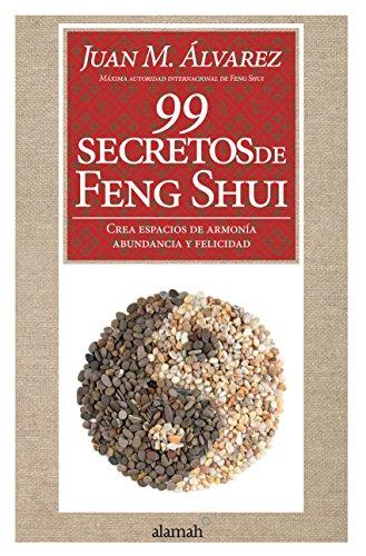 99 secretos de Feng Shui: Crea espacios de armonía, abundancia y felicidad por Juan M. Álvarez