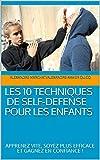 LES 10 TECHNIQUES DE SELF-DEFENSE POUR LES ENFANTS : APPRENEZ VITE, SOYEZ PLUS EFFICACE ET GAGNEZ EN CONFIANCE !