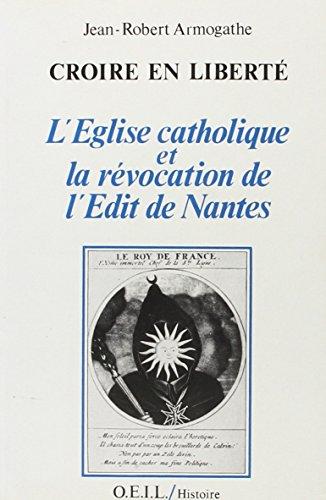 Croire en liberté : L'Eglise catholique et la révocation de l'édit de Nantes par Jean-Robert Armogathe