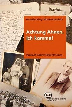 Achtung Ahnen, ich komme!: Praxisbuch moderne Familienforschung von [Schug, Alexander]