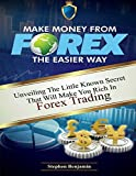 Make Money from Forex the easier way: Unveiling the little known secret that will make you rich in Forex trading (Forex Made Easy)