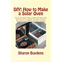 Diy - How to Make a Solar Oven: Do It Yourself Solar Cooker Science Fair Ideas for Kids, Cheap and Easy Projects for Adults, Campers, the Survivalist, Frugal Living, and Just About Anyone