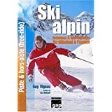 Ski alpin : Techniques & apprentissages, du débutant à l'expert, piste & hors-piste (free-ride)