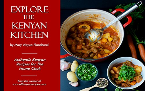 Explore the Kenyan Kitchen: Authentic Kenyan Recipes for the Home Cook (English Edition)