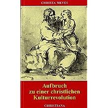 Aufbruch zu einer christlichen Kulturrevolution: Auf die Christen kommt es an