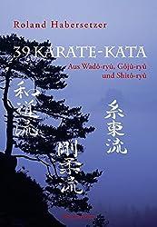 39 Karate-Kata: Aus Wadô-ryû, Gôjû-ryû und Shitô-ryû