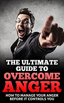 The Ultimate Guide To Overcome Anger: How To Manage Your Anger Before It Controls You (Anger Management, Habit, Power, Control, Management Skills) (English Edition) par [K., John]