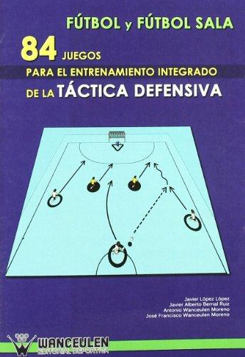 Fútbol  Sala : 84 Juegos Para El Entrenamiento Integrado De La Táctica Defensiva por Javier Lopez
