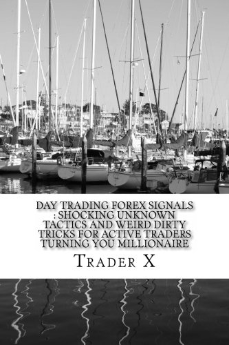 Day Trading Forex Signals : Shocking Unknown Tactics And Weird Dirty Tricks For Active Traders Turning You Millionaire: Four Hour Forex, Bust Your Losing Cycle, Live Anywhere, Join The New Rich