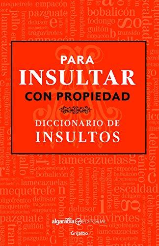 Para Insultar Con Propiedad. Diccionario de Insultos / How to Insult with Meaning.Dictionary of Insults por Algarabia Algarabia