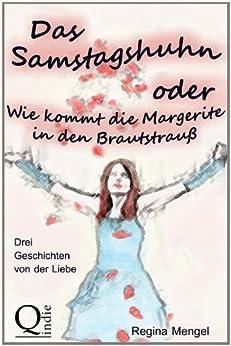 Das Samstagshuhn oder Wie kommt die Margerite in den Brautstrauß: Drei Geschichten von der Liebe (German Edition) by [Mengel, Regina]