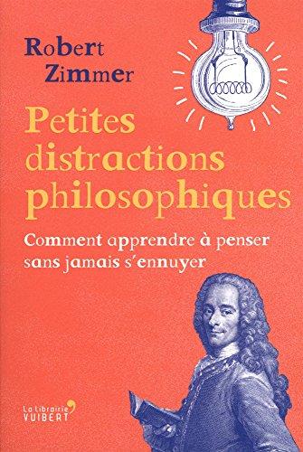 Petites distractions philosophiques : Comment apprendre à penser sans jamais s'ennuyer