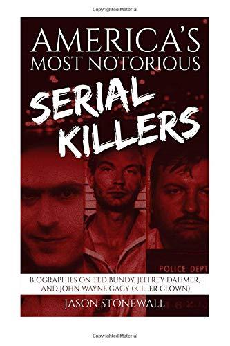 America's Most Notorious Serial Killers: Biographies on Ted Bundy, Jeffrey Dahmer, and John Wayne Gacy (Killer Clown)