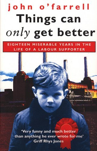 Things Can Only Get Better: Eighteen Miserable Years in the Life of a Labour Supporter, 1979-1997 by John O'Farrell (1999-05-01)