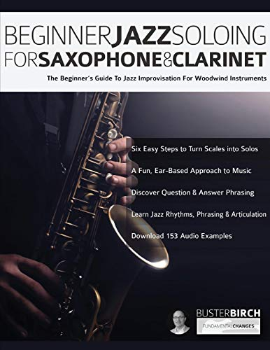 Beginner Jazz Soloing for Saxophone & Clarinet: The beginner\'s guide to jazz improvisation for woodwind instruments (Beginner Jazz Woodwind Soloing, Band 1)