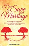How To Save Your Marriage: A Guideline To Overcome Conflicts And Rebuild A Connection With Your Loved One