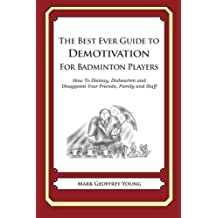 The Best Ever Guide to Demotivation for Badminton Players: How To Dismay, Dishearten and Disappoint Your Friends, Family and Staff by Mark Geoffrey Young (2013-04-27)