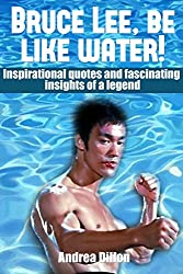Bruce Lee: be like water! Inspirational quotes and fascinating insights of a legend. (bruce lee, biographies & memoirs, quotations, biographies, entertainer, ... & outdoors, reference) (English Edition)