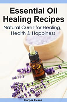 Essential Oil Healing Recipes: Natural Cures for Healing, Health & Happiness (Essential Oil Recipes) (English Edition) par [Evans, Harper]