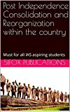 Post Independence Consolidation and Reorganization within the country: Must for all IAS aspiring students