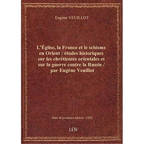 L'Église, la France et le schisme en Orient : études historiques sur les chrétientés orientales et s