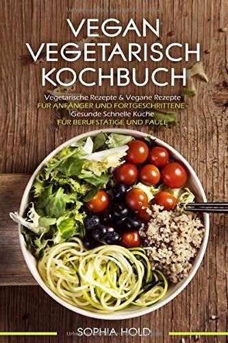 VEGAN VEGETARISCH KOCHBUCH Vegetarische Rezepte & Vegane Rezepte: Für Anfänger und Fortgeschrittene - Gesunde Schnelle Küche - Für Berufstätige und Faule