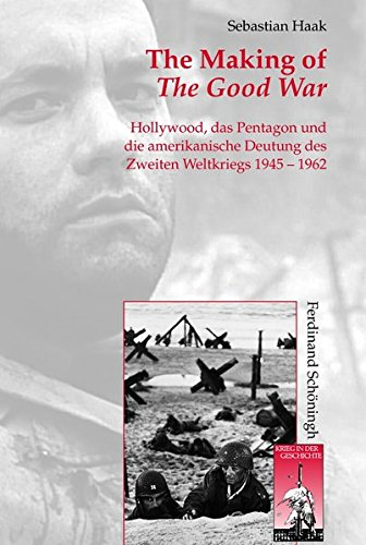 The Making of The Good War. Hollywood, das Pentagon und die amerikanische Deutung des Zweiten Weltkriegs 1945 - 1962 (Krieg in der Geschichte)