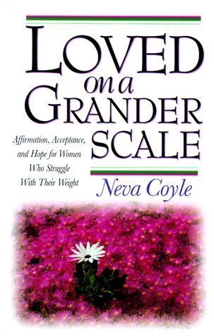 Loved on a Grander Scale: Affirmation, Acceptance, and Hope for Women Who Struggle With Their Weight by Neva Coyle (1998-08-02)