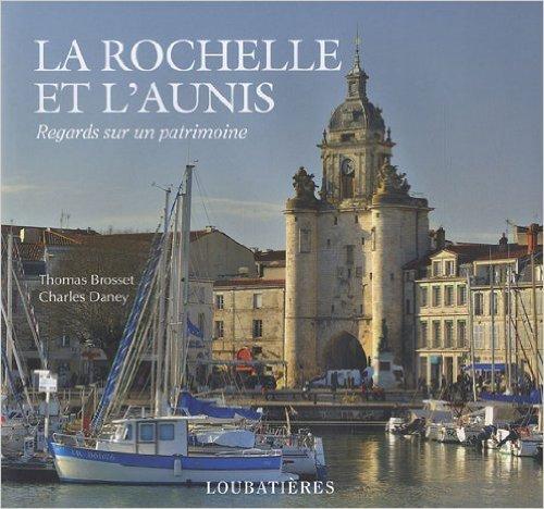 LA ROCHELLE ET L'AUNIS (REGARDS SUR UN PATRIMOINE) de THOMAS BROSSET CHARLES DANEY ( 20 mars 2012 )