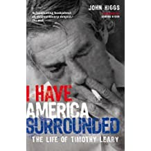 I Have America Surrounded: The Life of Timothy Leary by John Higgs (2006-05-01)