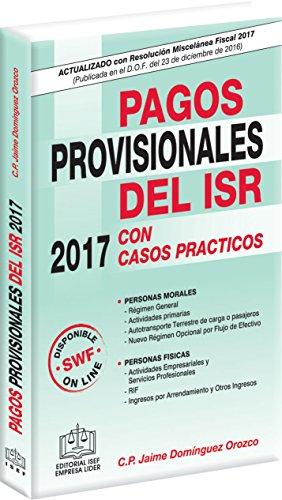 PAGOS PROVISIONALES DEL ISR CON CASOS PRACTICOS 2017 por C.P. Jaime Domínguez Orozco