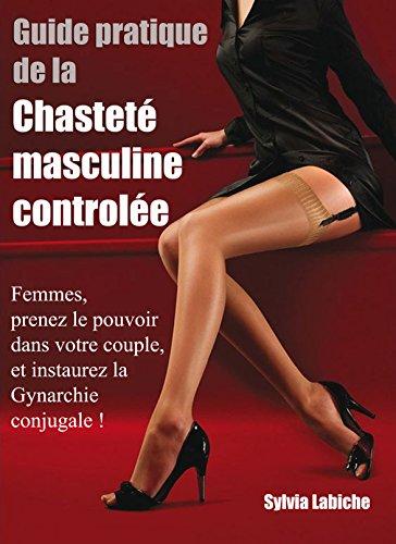 Guide pratique de la chasteté masculine contrôlée et de la Gynarchie conjugale