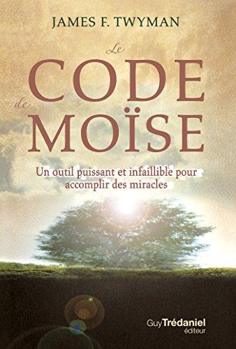 Le code de Moïse : Un outil puissant et infaillible pour accomplir des miracles... par James F. Twyman