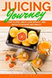 Juicing Journey - How to Feel Great, Lose Weight and Detox Your Body Naturally: (The Essential Guide to Juicing for Beginners): Volume 1