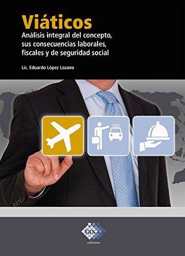 Viáticos: Análisis integral del concepto, sus consecuencias laborales, fiscales y de seguridad social 2018 por Eduardo López Lozano