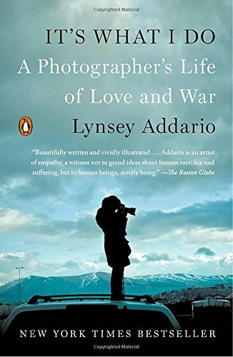 It's What I Do: A Photographer's Life of Love and War by Lynsey Addario (2016-11-08)