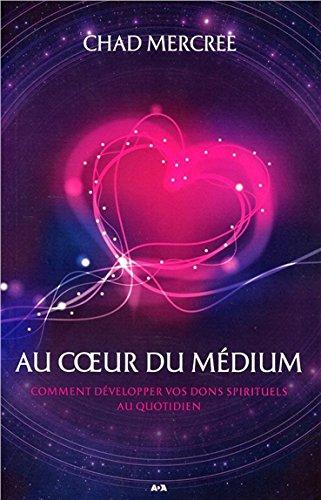 Au coeur du médium - Comment développer vos dons spirituels au quotidien par Chad Mercree