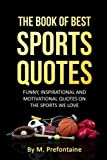 The Book Of Best Sports Quotes: Funny, inspirational and motivation quotes on the sports we love