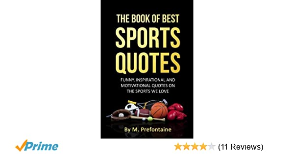 36a5f3c3e0 The Book Of Best Sports Quotes: Funny, inspirational and motivation quotes  on the sports we love: Amazon.co.uk: M Prefontaine: 9781518701375: Books