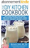 The DIY Kitchen Cookbook: How to Make Your Own Clean & Healthy Make-Ahead Mixes, Seasoning Blends, Snacks, Breakfasts, Condiments, Dressings & Drinks (English Edition)