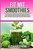 Fit mit Smoothies: die besten Grünen Smoothies Rezepte zum Abnehmen, Entgiften,: Durch Detox Kur und Gesunde Rohkost schnell schlank, Abnehmen ohne Hunger