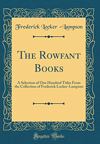 The Rowfant Books: A Selection of One Hundred Titles From the Collection of Frederick Locker-Lampson (Classic Reprint) (Locker Dekorationen)