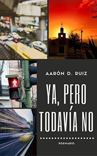 Ya, pero todavía no: Poemario por Aarón D. Ruiz