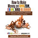 How to Make Money on Amazon, EBay and Alibaba: Easy Options to Generate Continuous Streams of Income Online (Beginners Guide To Selling Online, Making Money And Finding Products) (English Edition)