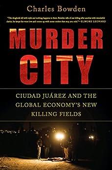Murder City: Ciudad Juarez and the Global Economy's New Killing Fields de [Bowden, Charles]