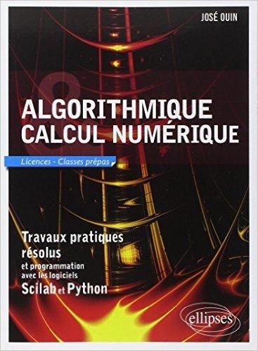 Algorithmique et Calcul numérique - Travaux pratiques résolus et programmation avec les logiciels Scilab et Python de José Ouin ( 6 août 2013 )